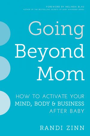 Going Beyond Mom: How to Activate Your Mind, Body & Business After Baby