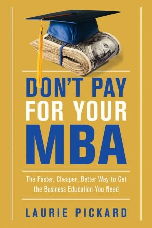Laurie Pickard – Don't Pay for Your MBA: The Faster, Cheaper, Better Way to Get the Business Education You Need