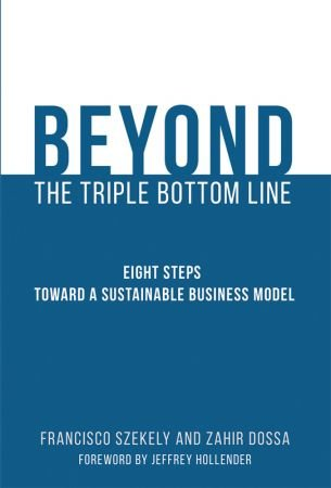 Francisco Szekely, Zahir Dossa – The Beyond the Triple Bottom Line: Eight Steps toward a Sustainable Business Model (MIT Press)