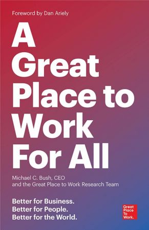 Michael C. Bush CEO, The Great Place to Work Research Team – A Great Place to Work for All: Better for Business, Better for People, Better for the World (True PDF)
