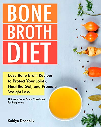 Bone Broth Diet: Easy Bone Broth Recipes to Protect Your Joints, Heal the Gut, and Promote Weight Loss