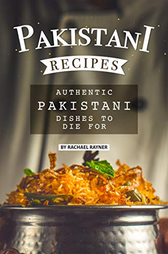 Pakistani Recipes: Authentic Pakistani Dishes to Die for