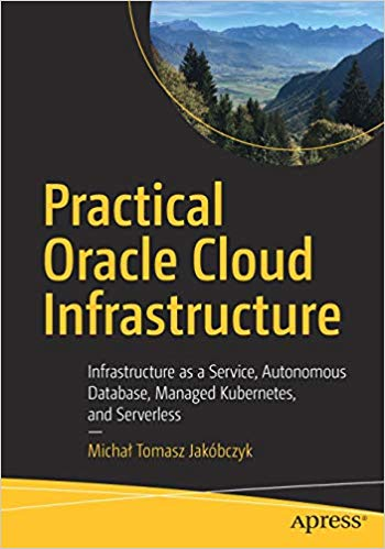 Practical Oracle Cloud Infrastructure: Infrastructure as a Service, Autonomous Database, Managed Kubernetes, and Serverl