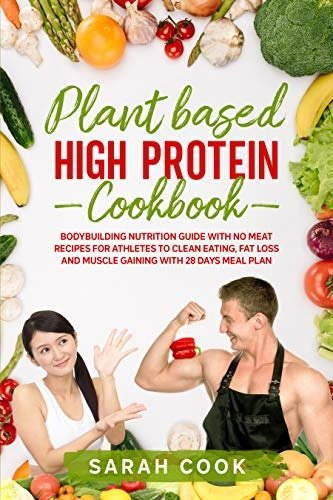 PLANT BASED HIGH PROTEIN COOKBOOK: BODYBUILDING NUTRITION GUIDE WITH NO MEAT RECIPES FOR ATHLETES TO CLEAN EATING
