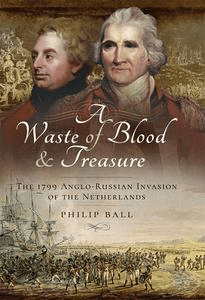 A Waste of Blood and Treasure: The 1799 Anglo Russian Invasion of the Netherlands