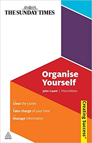 Organise Yourself: Clear the Clutter; Take Charge of Your Time; Manage Information