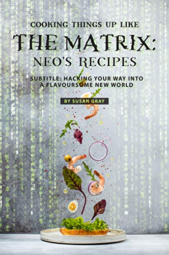 Cooking Things Up like the Matrix: Neo's Recipes: Subtitle: Hacking Your Way into A Flavoursome New World