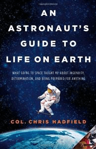 An Astronaut's Guide to Life on Earth: What Going to Space Taught Me About Ingenuity, Determination, and Being Prepared for Any