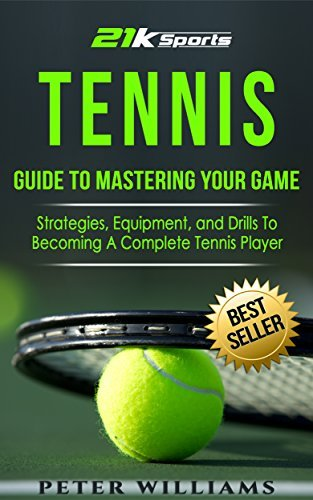 Tennis: Guide to Mastering Your Game  Strategies, Equipment and Drills To Becoming A Complete Tennis Player