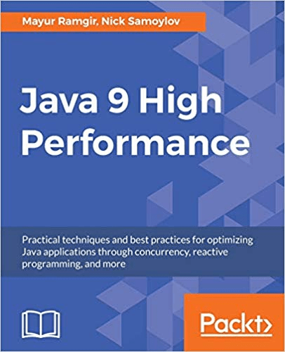 Java 9 High Performance: Practical techniques & best practices for optimizing Java applications through concurrency, reactive..