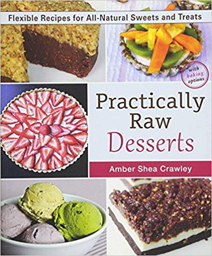 Practically Raw Desserts: Flexible Recipes for All Natural Sweets and Treats, 2nd Edition