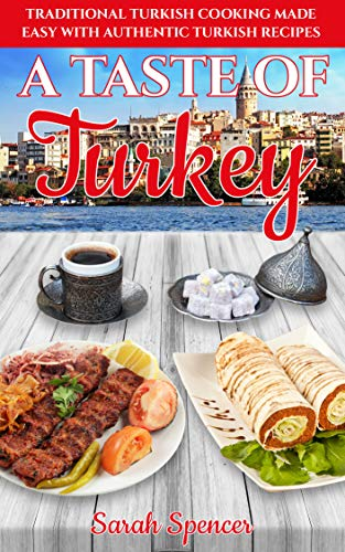A Taste of Turkey: Turkish Cooking Made Easy with Authentic Turkish Recipes (Best Recipes from Around the World Book 10)
