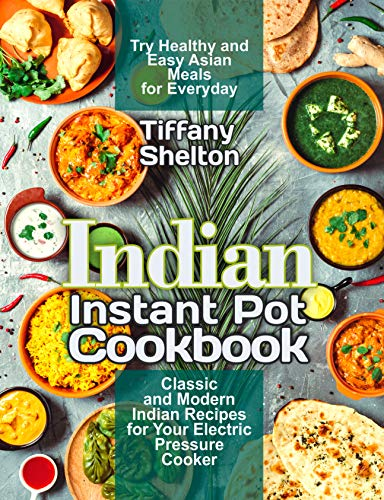 Indian Instant Pot Cookbook: Classic and Modern Indian Recipes for Your Electric Pressure Cooker