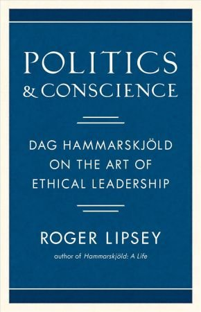 Politics and Conscience: Dag Hammarskjold on the Art of Ethical Leadership