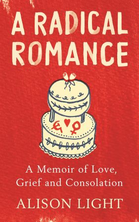 A Radical Romance: A Memoir of Love, Grief and Consolation