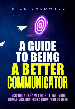 A Guide to Being a Better Communicator: Incredibly Easy Methods to Take Your Communication Skills from Zero to Hero