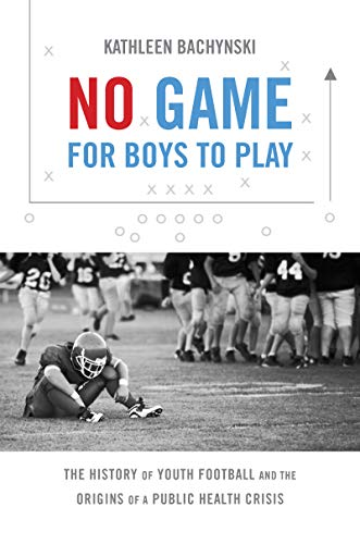 No Game for Boys to Play: The History of Youth Football and the Origins of a Public Health Crisis