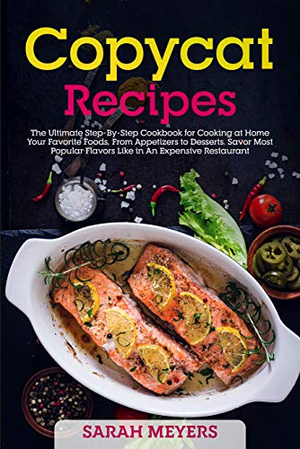 Copycat Recipes: The Ultimate Step By Step Cookbook for Cooking at Home Your Favorite Foods, From Appetizers to Desserts...