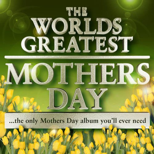 The Mothers Day Masters   World's Greatest Mothers Day Album   The Only Mothers Day Tribute Album You'll Ever Need (2010)