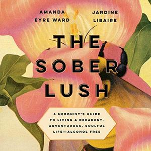 The Sober Lush: A Hedonist's Guide to Living a Decadent, Adventurous, Soulful Life   Alcohol Free [Audiobook]