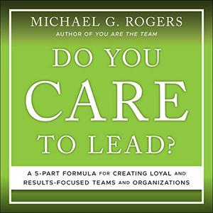Do You Care to Lead?: A 5 Part Formula for Creating Loyal and Results Focused Teams and Organizations [Audiobook]