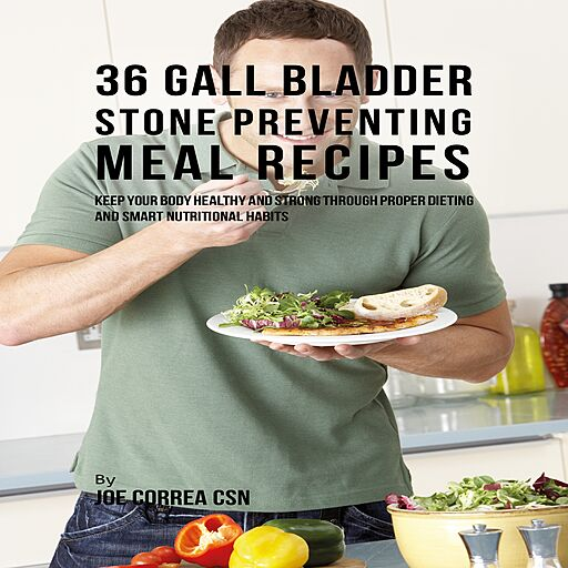 36 Gallbladder Stone Preventing Meal Recipes: Keep Your Body Healthy and Strong through Proper Dieting...