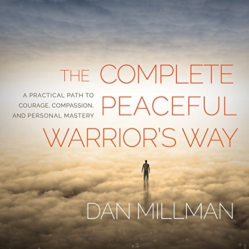The Complete Peaceful Warrior's Way: A Practical Path to Courage, Compassion, and Personal Mastery [Audiobook]