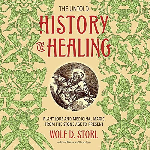 The Untold History of Healing: Plant Lore and Medicinal Magic from the Stone Age to Present [Audiobook]