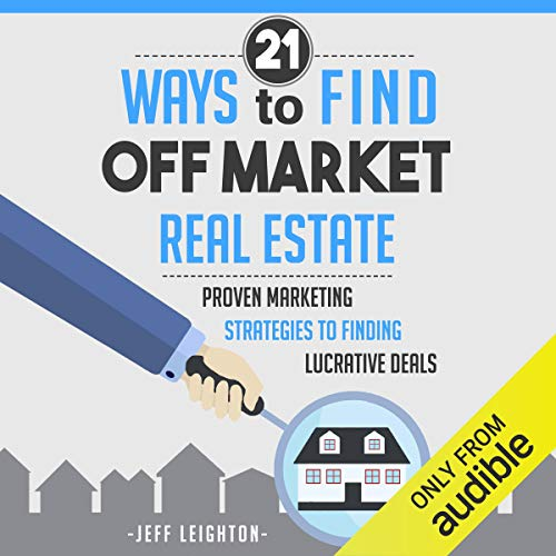 21 Ways to Find Off Market Real Estate: Proven Marketing Strategies to Finding Lucrative Deals (Audiobook)