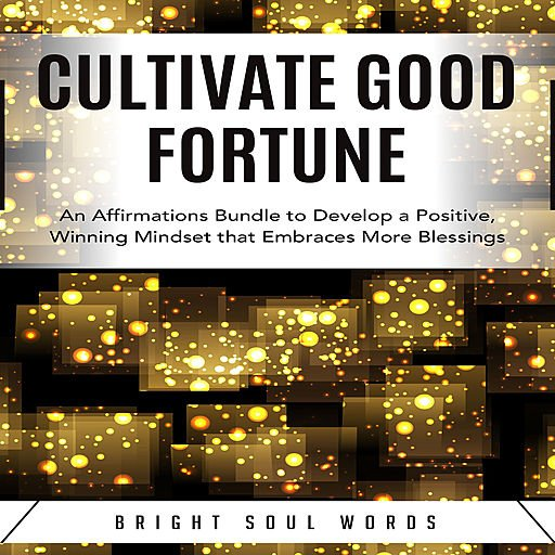 Cultivate Good Fortune: An Affirmations Bundle to Develop a Positive, Winning Mindset that Embraces More Blessings
