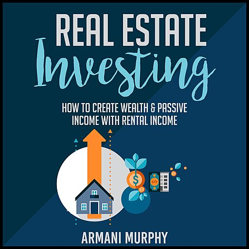 Real Estate Investing: How to Create Wealth & Passive Income with Rental Income (Audiobook)