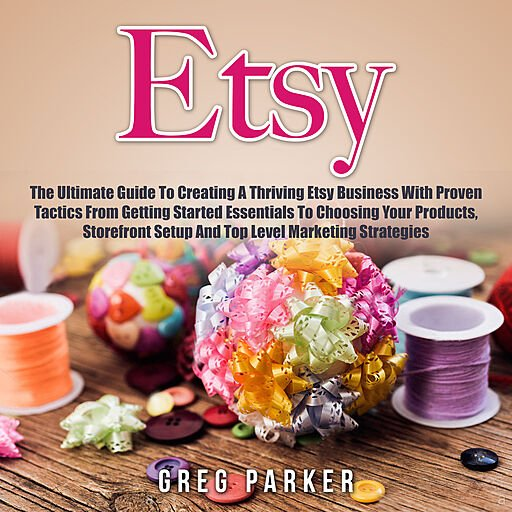 Etsy: The Ultimate Guide to Creating a Thriving Etsy Business with Proven Tactics from Getting Started Essentials...