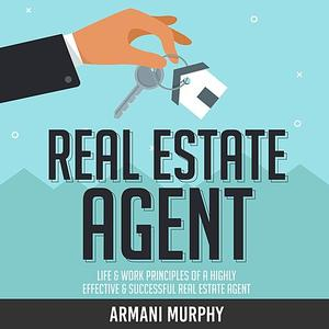 Real Estate Agent: Life & Work Principles of A Highly Effective & Successful Real Estate Agent (Audiobook)