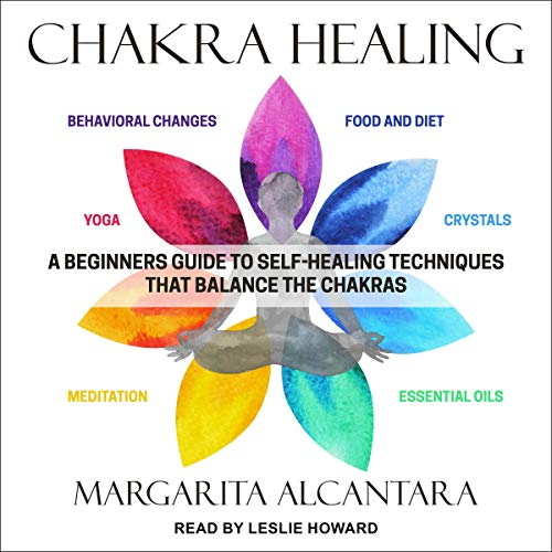 Chakra Healing: A Beginner's Guide to Self Healing Techniques That Balance the Chakras [Audiobook]