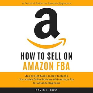 How to Sell on Amazon FBA: Step by Step Guide on How to Build a Sustainable Online Business With Amazon FBA...