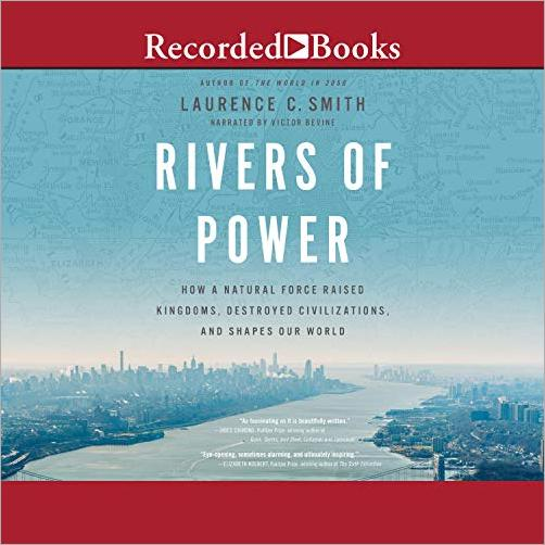 Rivers of Power: How a Natural Force Raised Kingdoms, Destroyed Civilizations, and Shapes Our World [Audiobook]