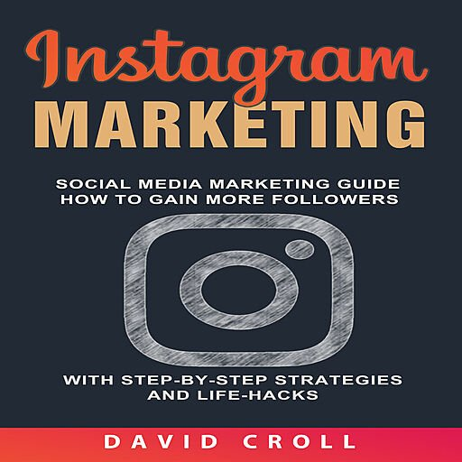 Instagram Marketing: Social Media Marketing Guide: How to Gain More Followers with Step By Step Strategies and Life Hacks