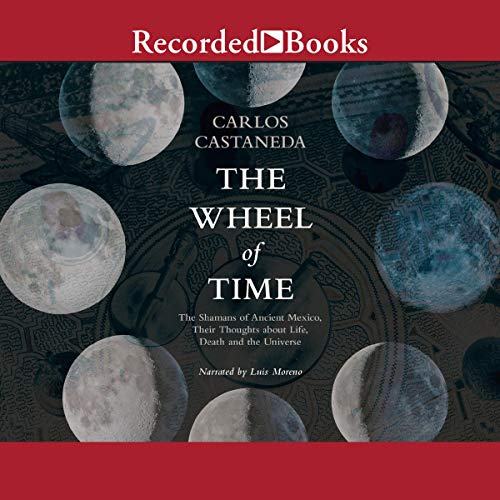 The Wheel of Time: The Shamans of Mexico Their Thoughts about Life Death and the Universe [Audiobook]