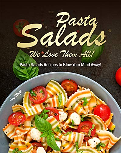 Pasta Salads   We Love Them All!: Pasta Salads Recipes to Blow Your Mind Away!