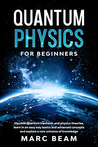 Quantum Physics For Beginners: Discover Quantum Mechanic And Physics Theories, Learn In An Easy Way Basics And Advanced