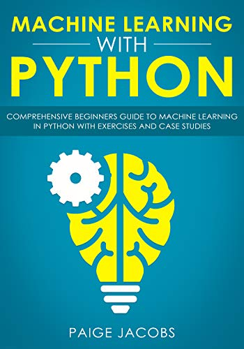 Machine Learning with Python: Comprehensive Beginner's Guide to Machine Learning in Python with Exercises
