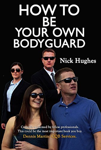 How To Be Your Own Bodyguard: Self Defense for men & women from a lifetime of protecting clients in hostile environments