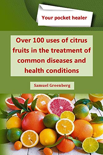 Over 100 uses of citrus fruits in the treatment of common diseases and health conditions (Your pocket healer)