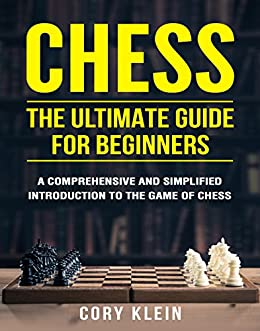 Chess: The Ultimate Guide for Beginners - A Comprehensive and Simplified Introduction to the Game of Chess
