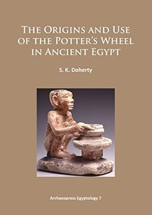 The Origins and Use of the Potter's Wheel in Ancient Egypt (Archaeopress Egyptology)