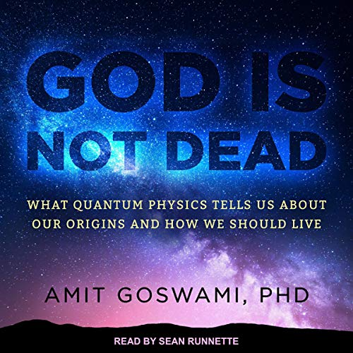 God Is Not Dead: What Quantum Physics Tells Us About Our Origins and How We Should Live [Audiobook]