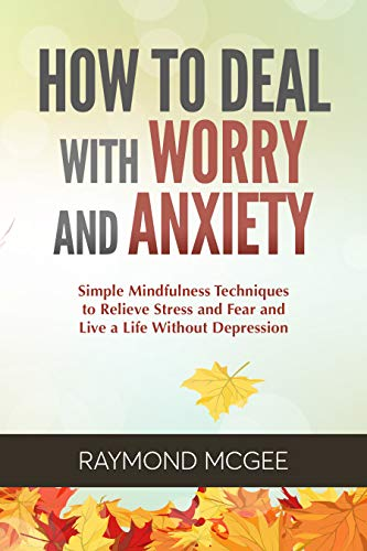 How to Deal with Worry and Anxiety: Simple Mindfulness Techniques to Relieve Stress and Fear and Live a Life Without Depression