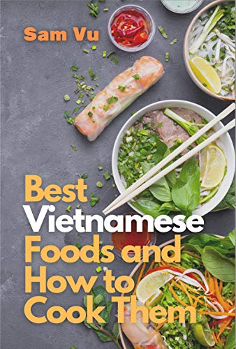 Best Vietnamese Foods and How to Cook Them: Simple Recipes for Authentic Vietnamese Flavor