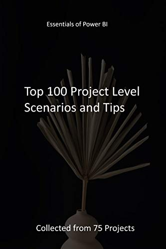 Essentials of PowerBI: Top 100 Project Level Scenarios and Tips   Collected from 75 Projects