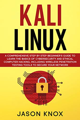 Kali Linux: A Comprehensive Step by Step Beginner's Guide to Learn the Basics of Cybersecurity and Ethical Computer Hacking
